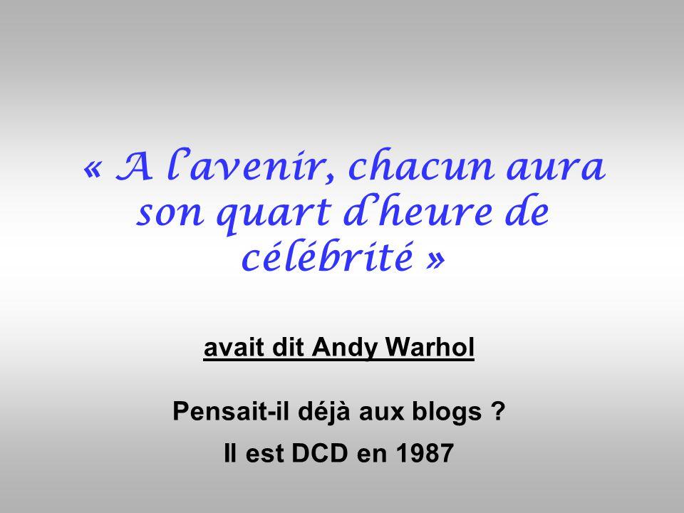 « A lavenir, chacun aura son quart dheure de célébrité » avait dit Andy Warhol Pensait-il déjà aux blogs ? Il est DCD en 1987