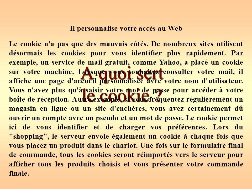 A quoi sert le cookie ? Il personnalise votre accès au Web Le cookie n'a pas que des mauvais côtés. De nombreux sites utilisent désormais les cookies