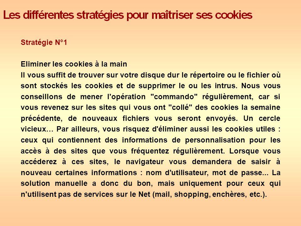 Stratégie N°1 Eliminer les cookies à la main Il vous suffit de trouver sur votre disque dur le répertoire ou le fichier où sont stockés les cookies et