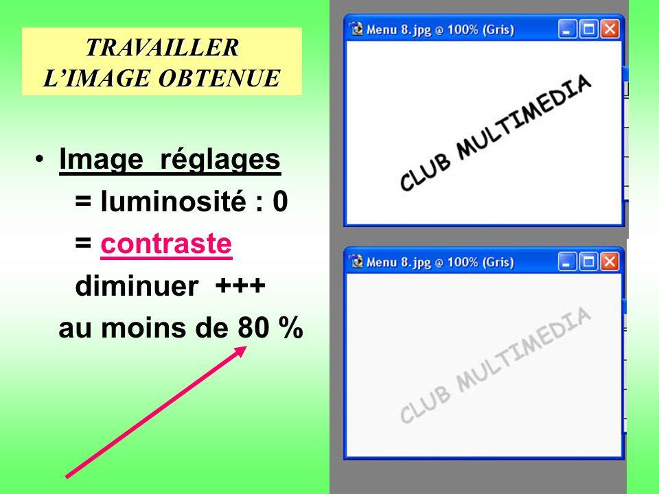 Image réglages = luminosité : 0 = contraste diminuer +++ au moins de 80 % TRAVAILLER LIMAGE OBTENUE