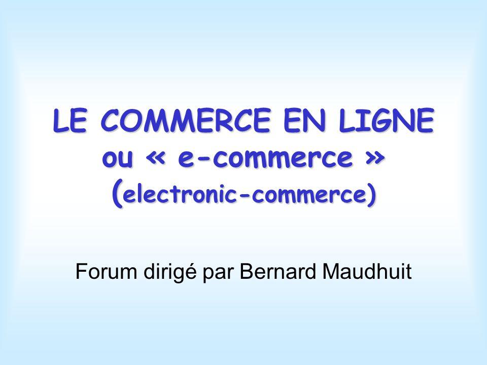 LE COMMERCE EN LIGNE ou « e-commerce » ( electronic-commerce) Forum dirigé par Bernard Maudhuit