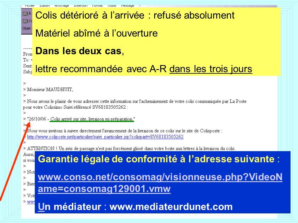 Colis détérioré à larrivée : refusé absolument Matériel abîmé à louverture Dans les deux cas, lettre recommandée avec A-R dans les trois jours Garantie légale de conformité à ladresse suivante : www.conso.net/consomag/visionneuse.php VideoN ame=consomag129001.vmw UUn médiateur : www.mediateurdunet.com