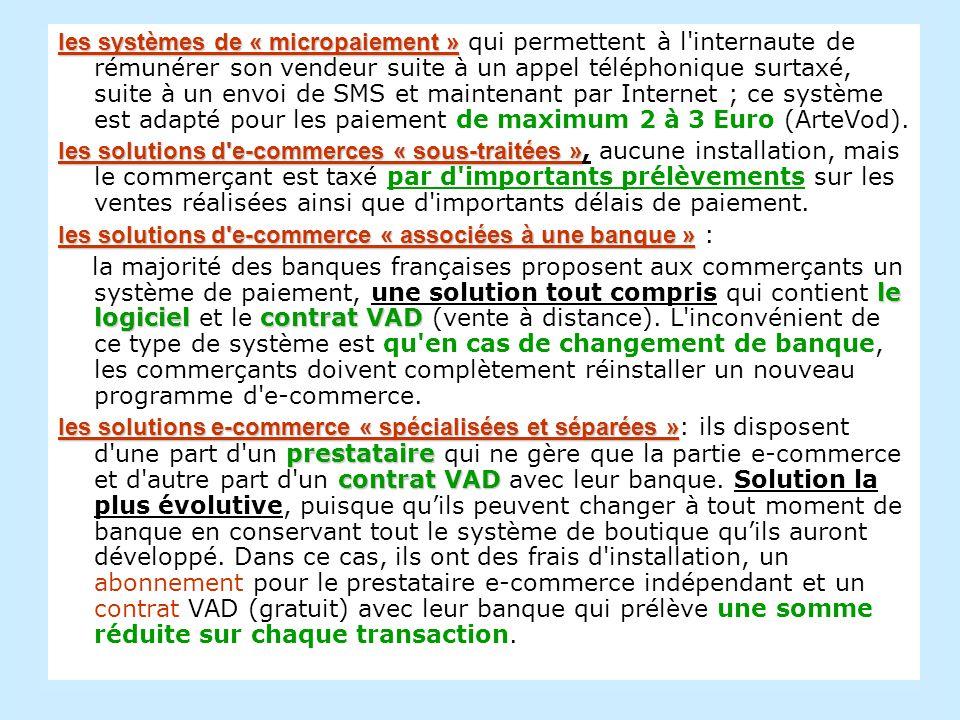 les systèmes de « micropaiement » les systèmes de « micropaiement » qui permettent à l internaute de rémunérer son vendeur suite à un appel téléphonique surtaxé, suite à un envoi de SMS et maintenant par Internet ; ce système est adapté pour les paiement de maximum 2 à 3 Euro (ArteVod).