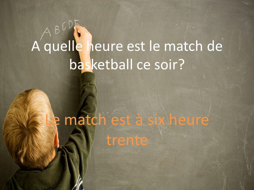A quelle heure est le match de basketball ce soir Le match est à six heure trente