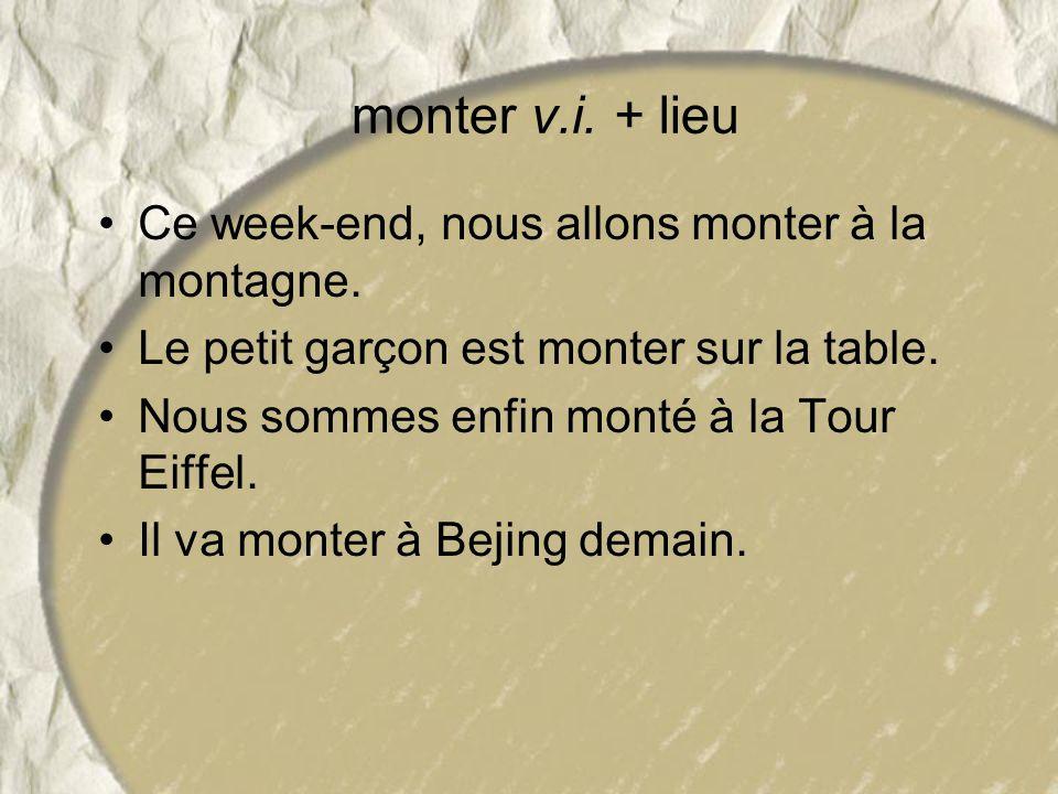 monter v.i. + lieu Ce week-end, nous allons monter à la montagne. Le petit garçon est monter sur la table. Nous sommes enfin monté à la Tour Eiffel. I