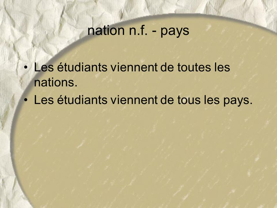 nation n.f. - pays Les étudiants viennent de toutes les nations. Les étudiants viennent de tous les pays.