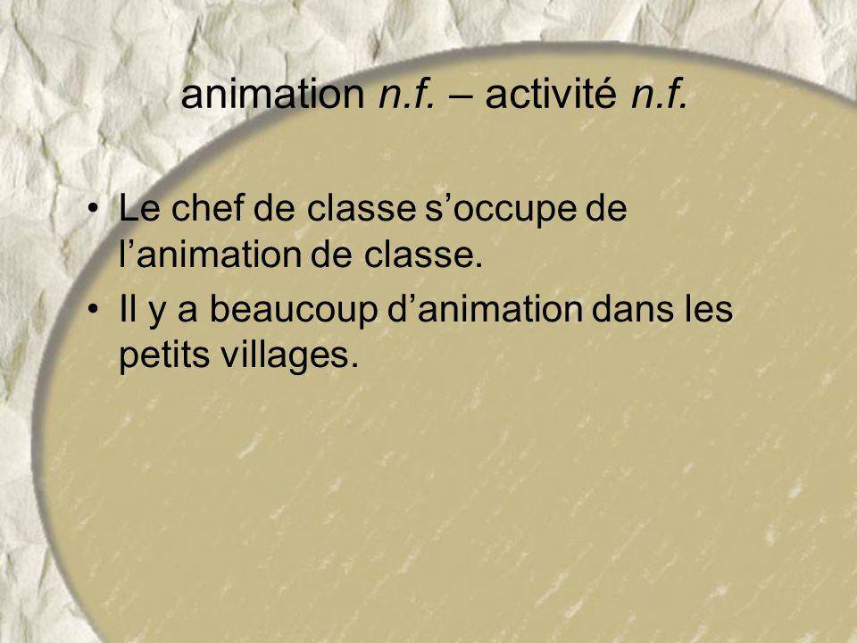 animation n.f. – activité n.f. Le chef de classe soccupe de lanimation de classe. Il y a beaucoup danimation dans les petits villages.