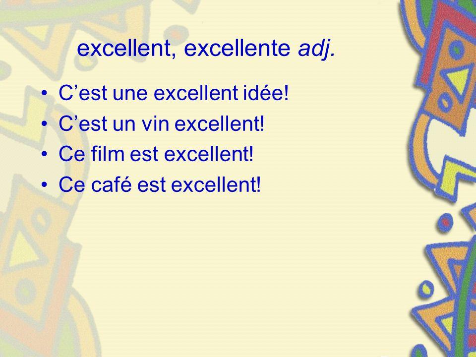 excellent, excellente adj. Cest une excellent idée! Cest un vin excellent! Ce film est excellent! Ce café est excellent!