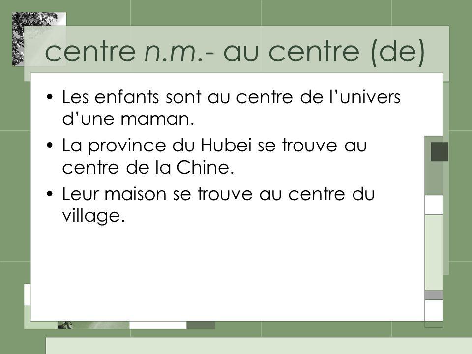 centre n.m.- au centre (de) Les enfants sont au centre de lunivers dune maman.