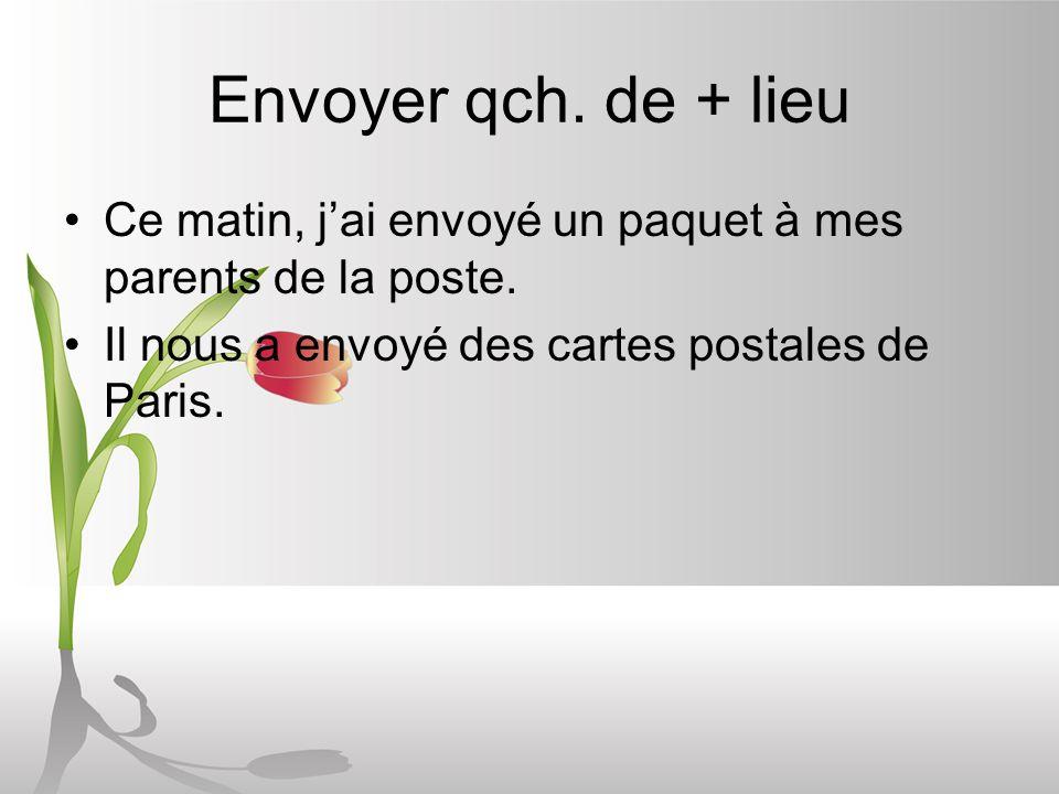 Envoyer qch. de + lieu Ce matin, jai envoyé un paquet à mes parents de la poste. Il nous a envoyé des cartes postales de Paris.
