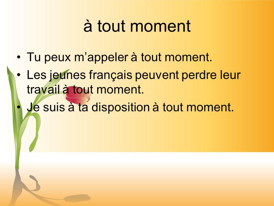 à tout moment Tu peux mappeler à tout moment. Les jeunes français peuvent perdre leur travail à tout moment. Je suis à ta disposition à tout moment.