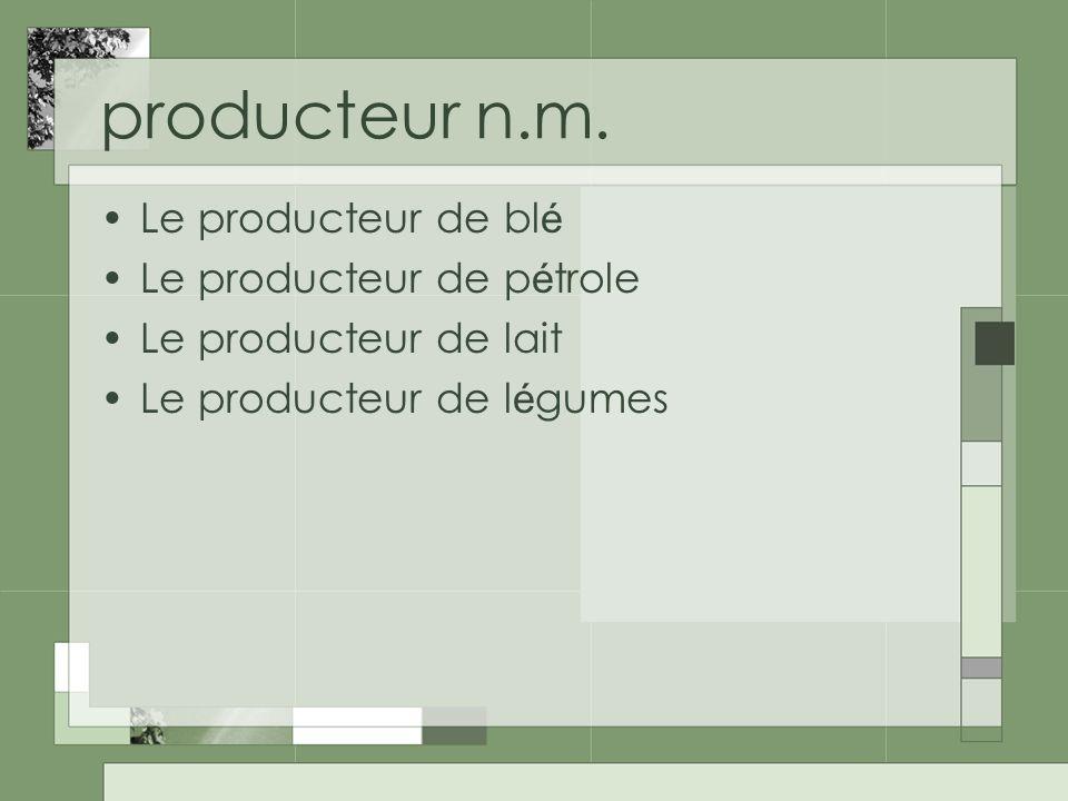 producteur n.m. Le producteur de bl é Le producteur de p é trole Le producteur de lait Le producteur de l é gumes