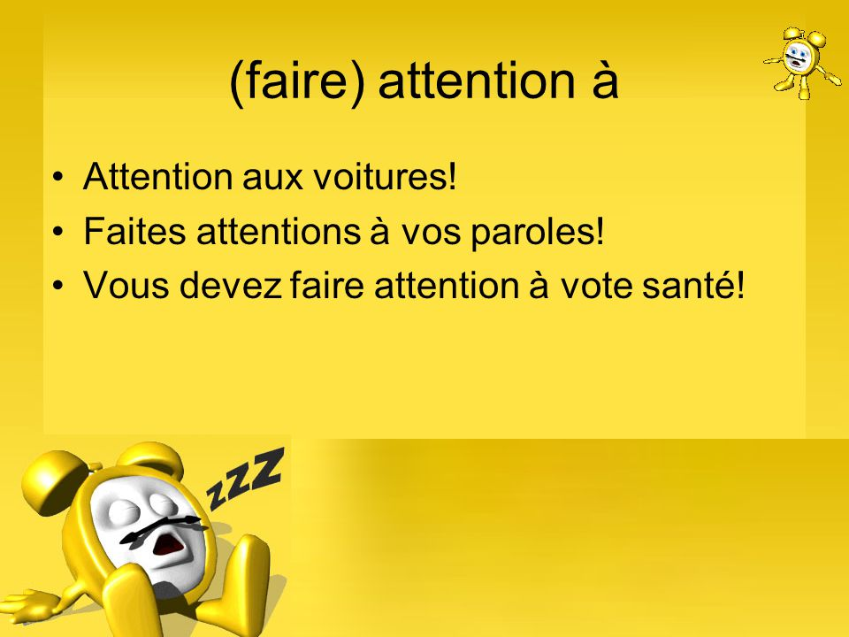 (faire) attention à Attention aux voitures! Faites attentions à vos paroles! Vous devez faire attention à vote santé!