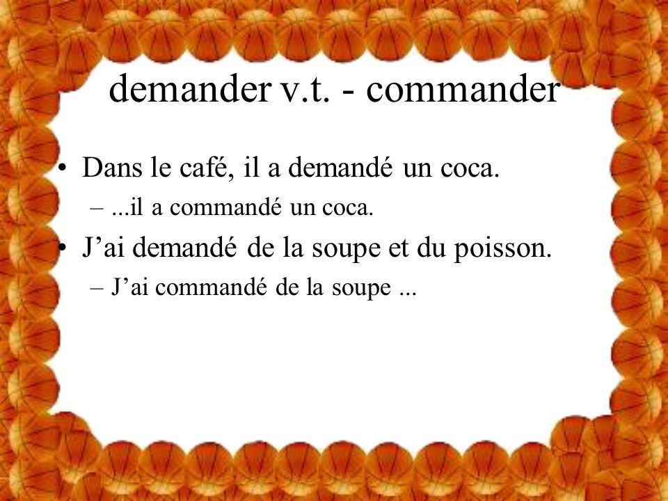 demander v.t. - commander Dans le café, il a demandé un coca. –...il a commandé un coca. Jai demandé de la soupe et du poisson. –Jai commandé de la so
