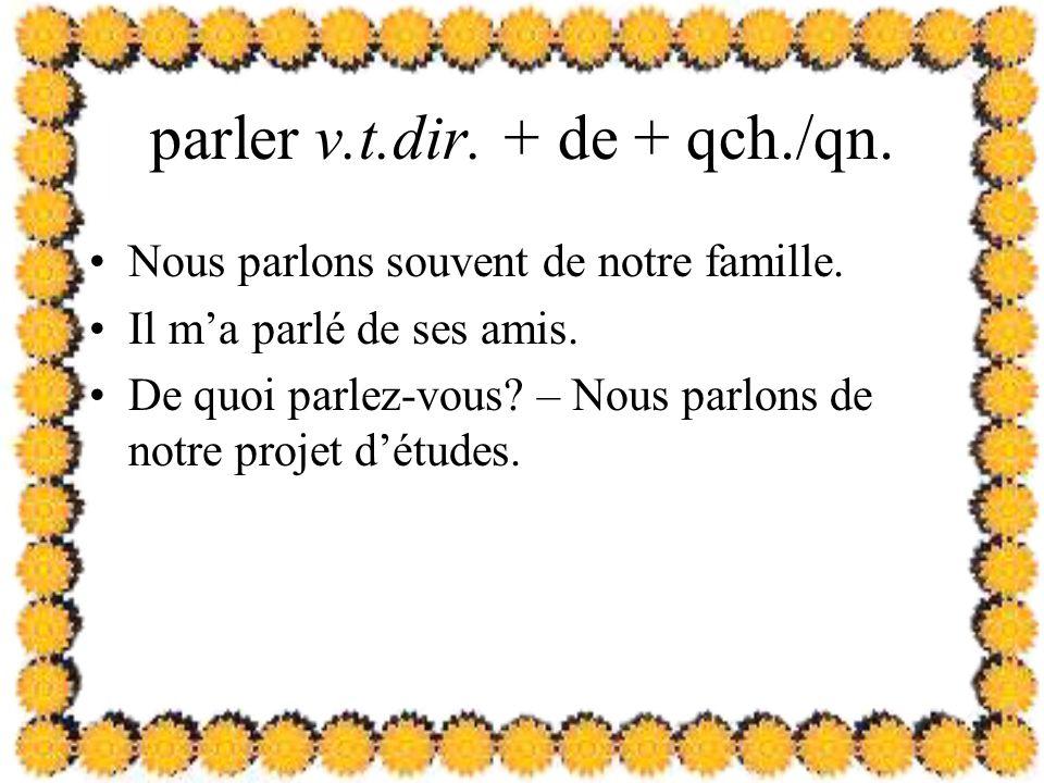 parler v.t.dir. + de + qch./qn. Nous parlons souvent de notre famille.