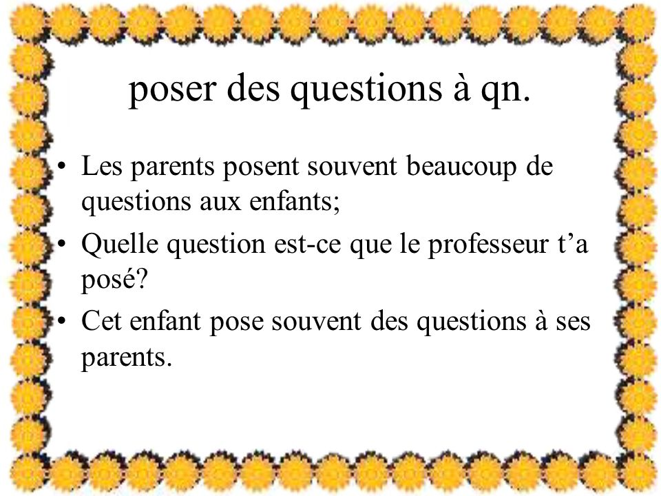 poser des questions à qn. Les parents posent souvent beaucoup de questions aux enfants; Quelle question est-ce que le professeur ta posé? Cet enfant p