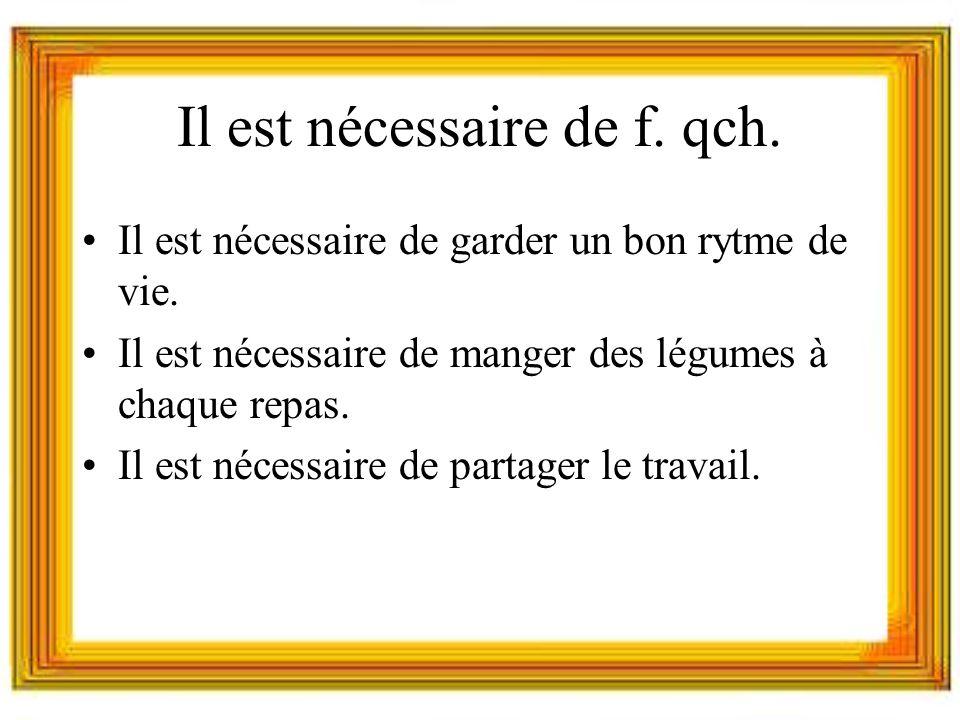 Il est nécessaire de f. qch. Il est nécessaire de garder un bon rytme de vie.