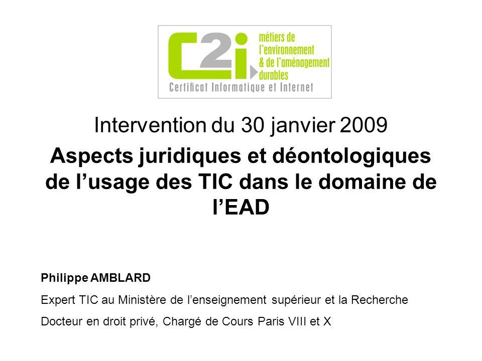 Intervention du 30 janvier 2009 Aspects juridiques et déontologiques de lusage des TIC dans le domaine de lEAD Philippe AMBLARD Expert TIC au Ministère de lenseignement supérieur et la Recherche Docteur en droit privé, Chargé de Cours Paris VIII et X