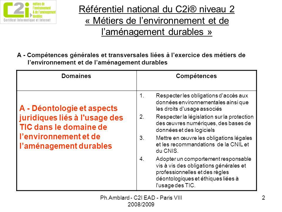 Ph.Amblard - C2I EAD - Paris VIII 2008/2009 2 Référentiel national du C2i® niveau 2 « Métiers de lenvironnement et de laménagement durables » A - Compétences générales et transversales liées à lexercice des métiers de lenvironnement et de laménagement durables DomainesCompétences A - Déontologie et aspects juridiques liés à l usage des TIC dans le domaine de lenvironnement et de laménagement durables 1.Respecter les obligations d accès aux données environnementales ainsi que les droits d usage associés 2.Respecter la législation sur la protection des œuvres numériques, des bases de données et des logiciels 3.Mettre en œuvre les obligations légales et les recommandations de la CNIL et du CNIS.
