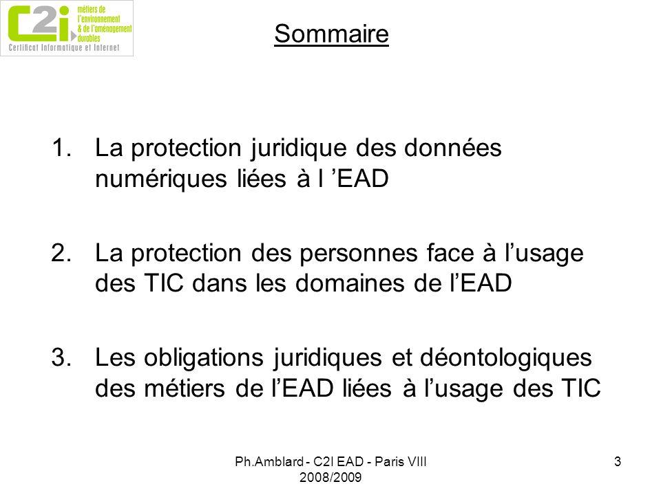 Ph.Amblard - C2I EAD - Paris VIII 2008/2009 3 Sommaire 1.La protection juridique des données numériques liées à l EAD 2.La protection des personnes face à lusage des TIC dans les domaines de lEAD 3.Les obligations juridiques et déontologiques des métiers de lEAD liées à lusage des TIC