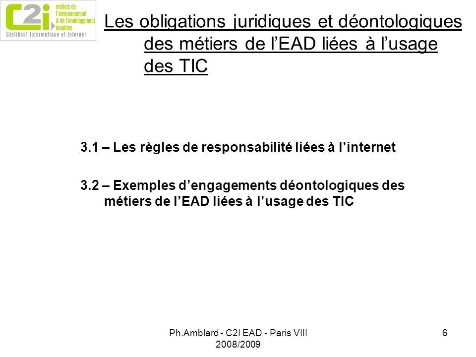 Ph.Amblard - C2I EAD - Paris VIII 2008/2009 6 Les obligations juridiques et déontologiques des métiers de lEAD liées à lusage des TIC 3.1 – Les règles de responsabilité liées à linternet 3.2 – Exemples dengagements déontologiques des métiers de lEAD liées à lusage des TIC