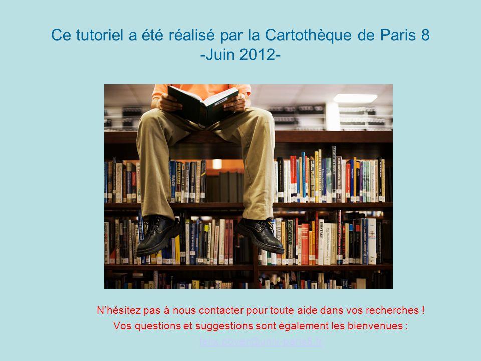 Ce tutoriel a été réalisé par la Cartothèque de Paris 8 -Juin 2012- Nhésitez pas à nous contacter pour toute aide dans vos recherches .