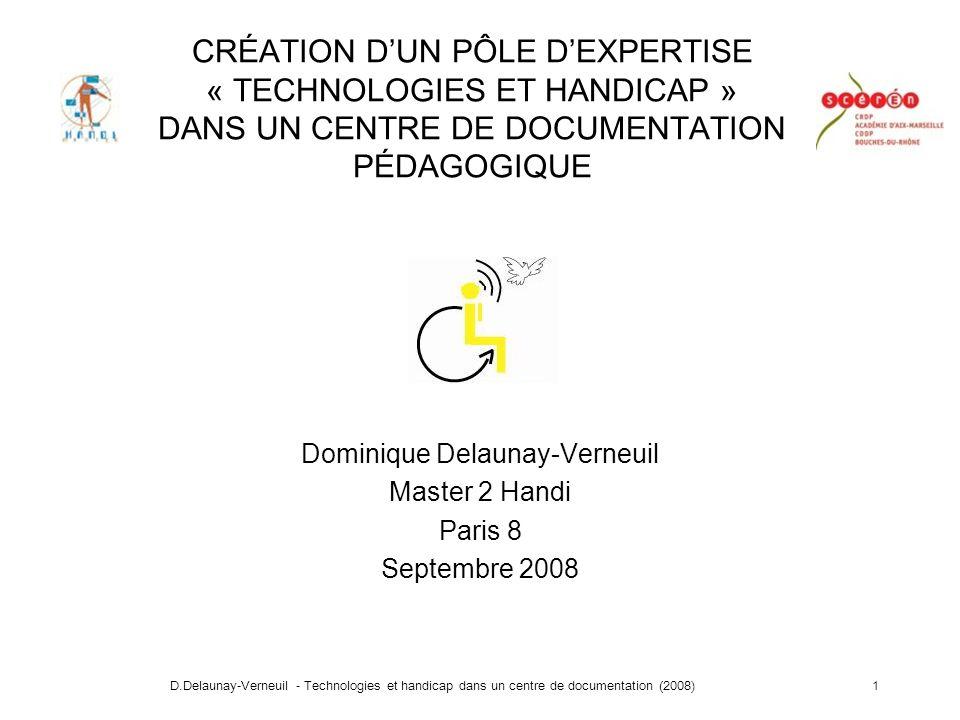 D.Delaunay-Verneuil - Technologies et handicap dans un centre de documentation (2008)1 CRÉATION DUN PÔLE DEXPERTISE « TECHNOLOGIES ET HANDICAP » DANS UN CENTRE DE DOCUMENTATION PÉDAGOGIQUE Dominique Delaunay-Verneuil Master 2 Handi Paris 8 Septembre 2008