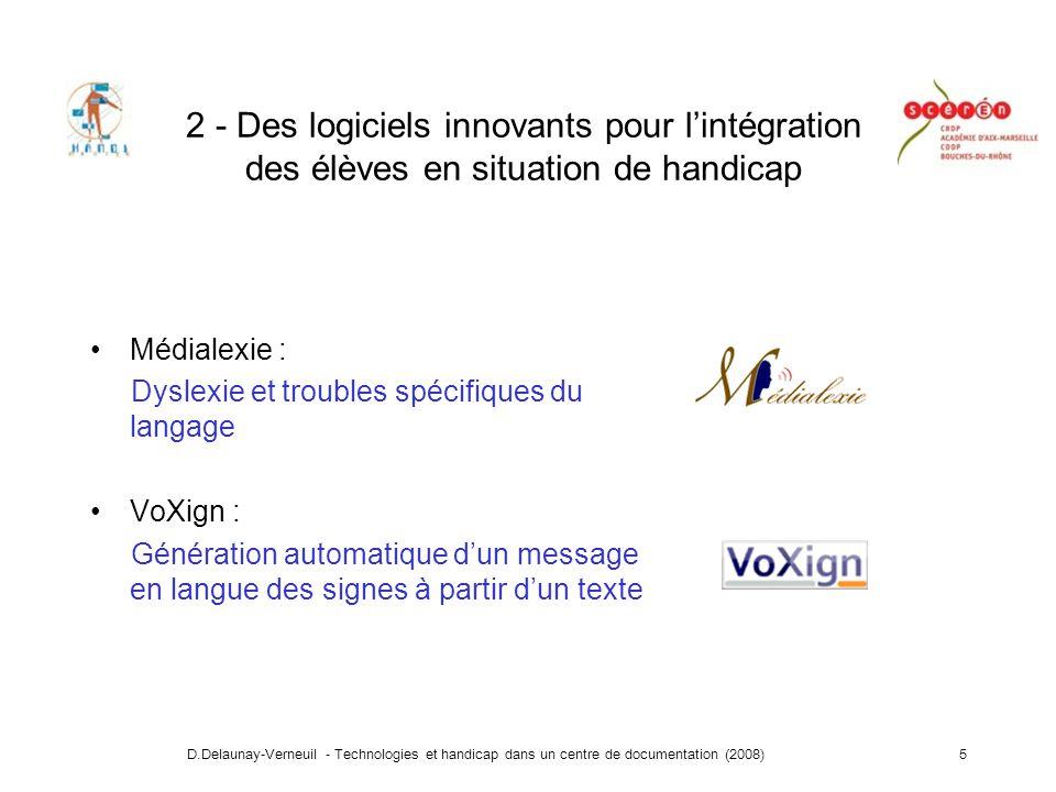 D.Delaunay-Verneuil - Technologies et handicap dans un centre de documentation (2008)5 2 - Des logiciels innovants pour lintégration des élèves en situation de handicap Médialexie : Dyslexie et troubles spécifiques du langage VoXign : Génération automatique dun message en langue des signes à partir dun texte