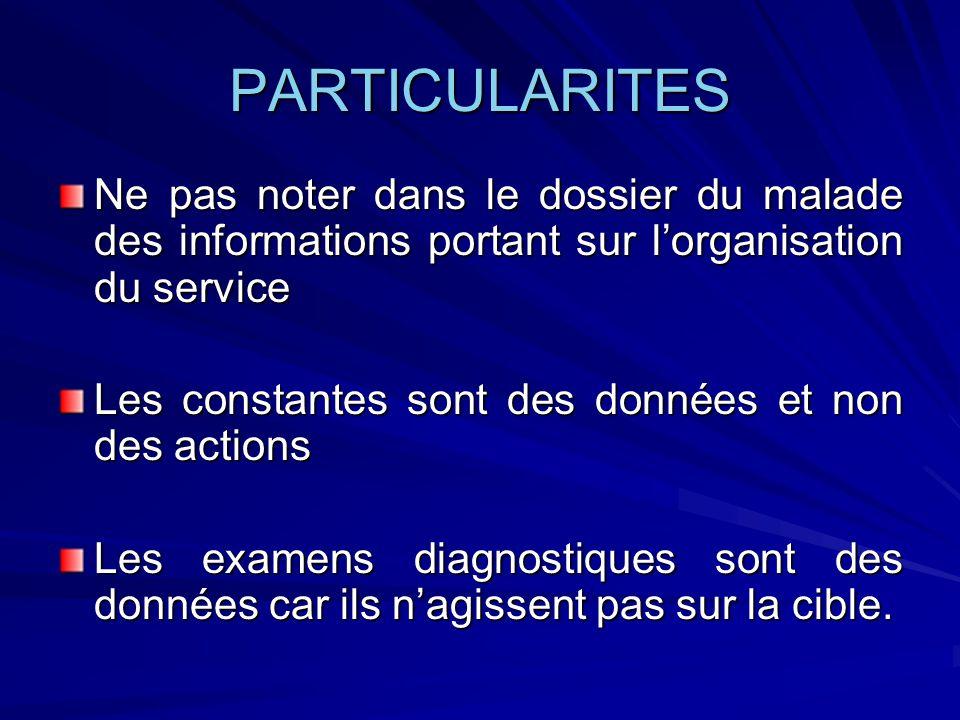 PARTICULARITES Ne pas noter dans le dossier du malade des informations portant sur lorganisation du service Les constantes sont des données et non des