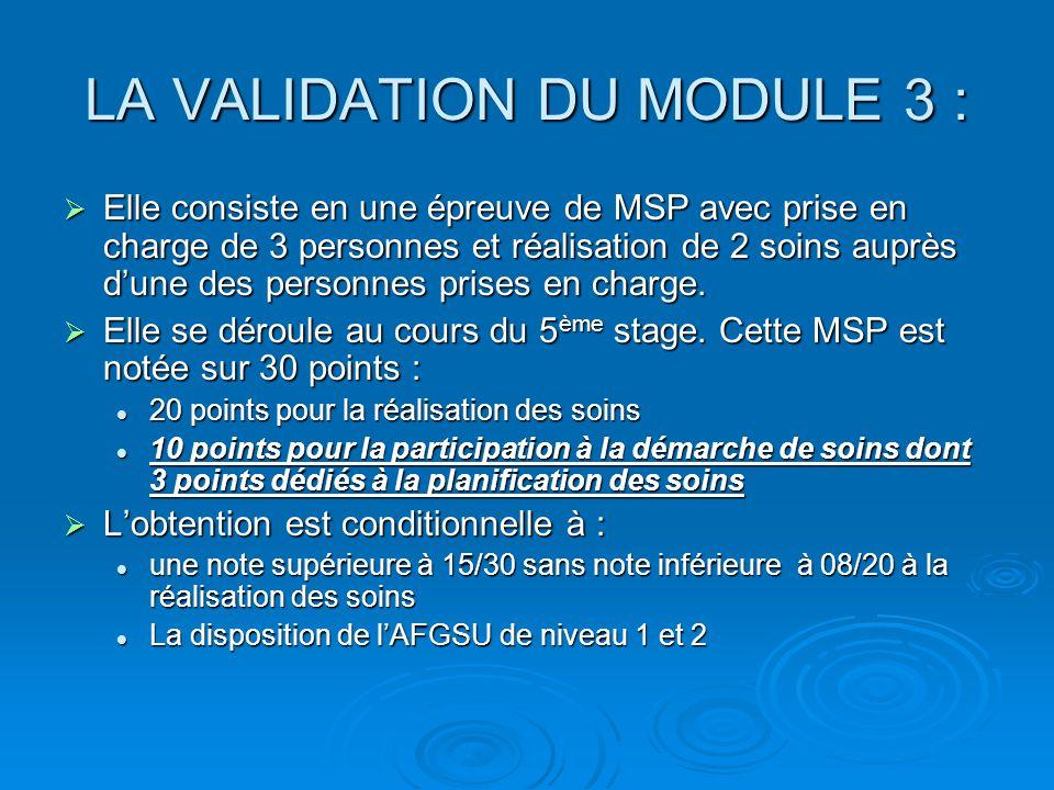 LA VALIDATION DU MODULE 3 : Elle consiste en une épreuve de MSP avec prise en charge de 3 personnes et réalisation de 2 soins auprès dune des personnes prises en charge.