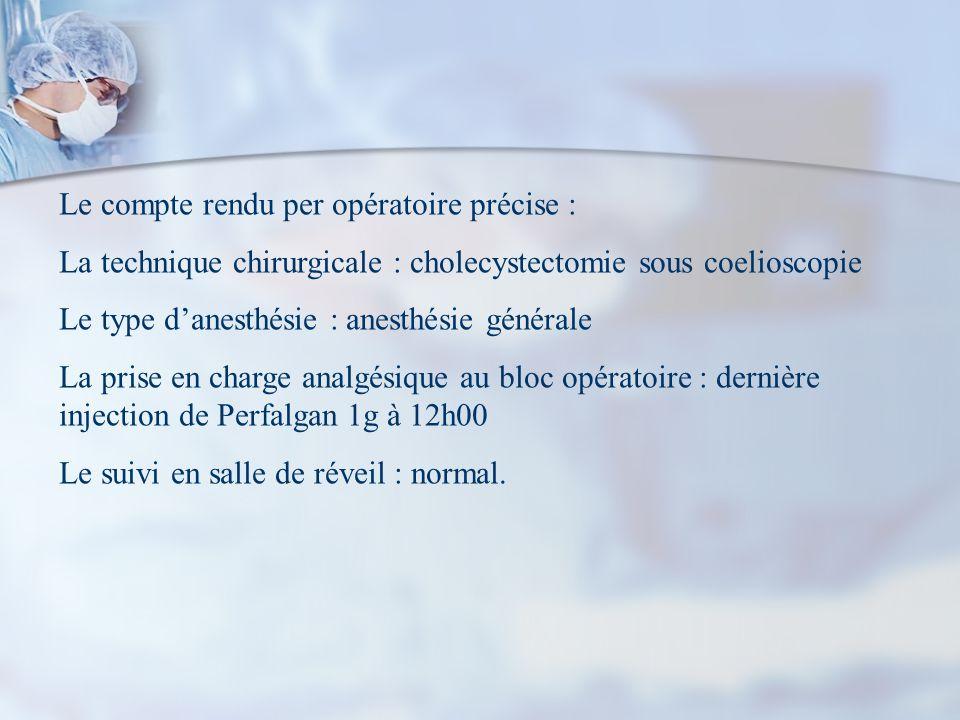 Le compte rendu per opératoire précise : La technique chirurgicale : cholecystectomie sous coelioscopie Le type danesthésie : anesthésie générale La p