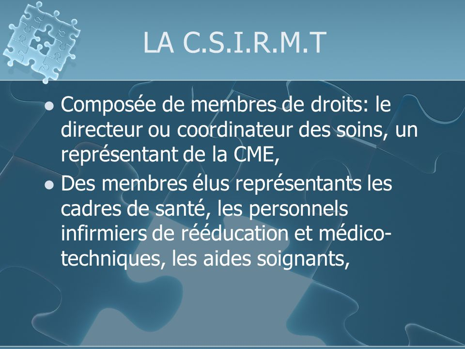 LA C.S.I.R.M.T Composée de membres de droits: le directeur ou coordinateur des soins, un représentant de la CME, Des membres élus représentants les cadres de santé, les personnels infirmiers de rééducation et médico- techniques, les aides soignants,