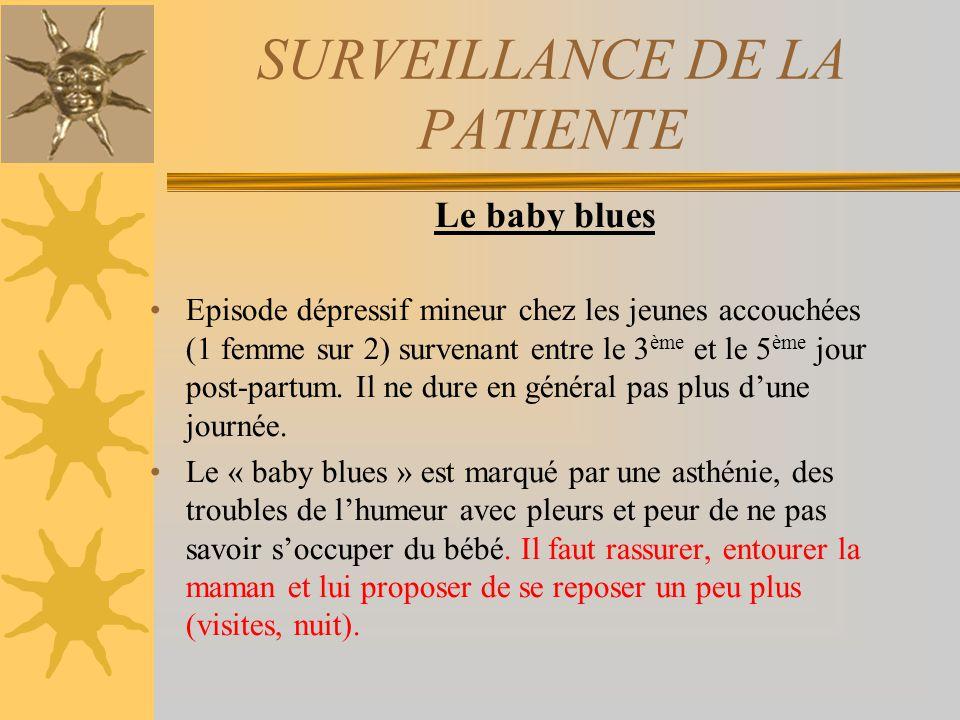 SURVEILLANCE DE LA PATIENTE Le baby blues Episode dépressif mineur chez les jeunes accouchées (1 femme sur 2) survenant entre le 3 ème et le 5 ème jou