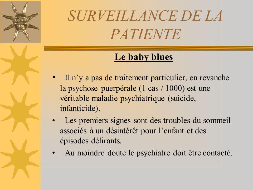 SURVEILLANCE DE LA PATIENTE Le baby blues Il ny a pas de traitement particulier, en revanche la psychose puerpérale (1 cas / 1000) est une véritable m