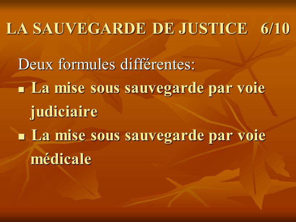 LA SAUVEGARDE DE JUSTICE 6/10 Deux formules différentes: Deux formules différentes: La mise sous sauvegarde par voie La mise sous sauvegarde par voie