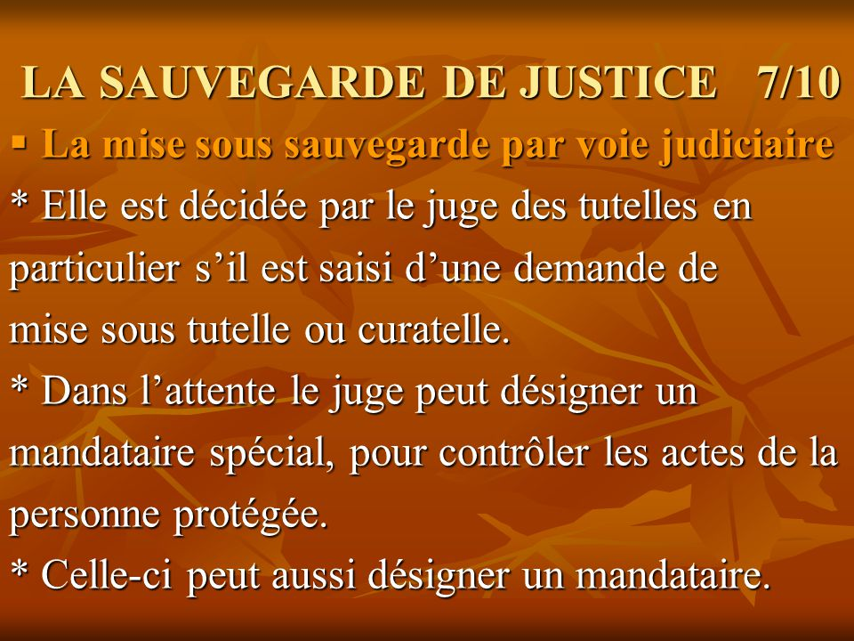 LA SAUVEGARDE DE JUSTICE 7/10 LA SAUVEGARDE DE JUSTICE 7/10 La mise sous sauvegarde par voie judiciaire La mise sous sauvegarde par voie judiciaire *
