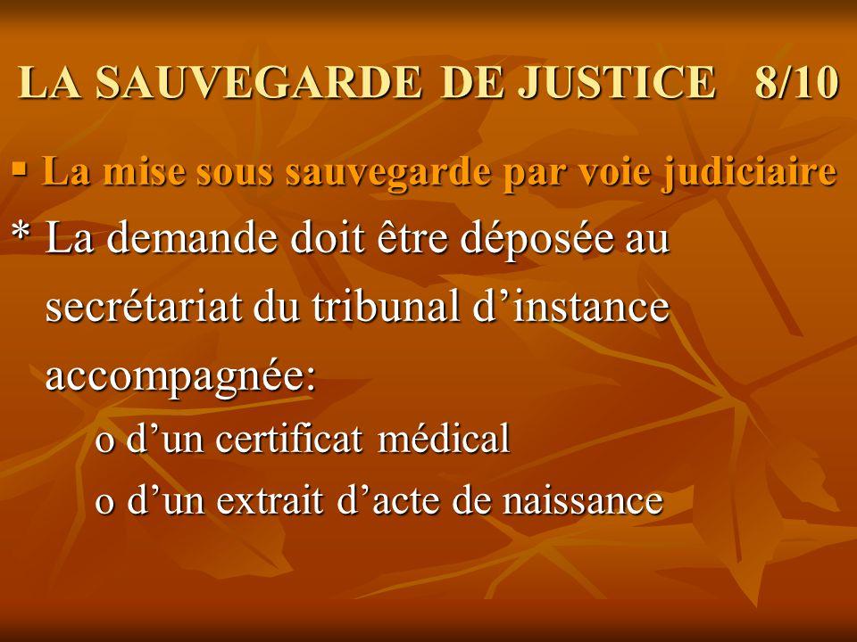 LA SAUVEGARDE DE JUSTICE 9/10 La mise sous sauvegarde par voie médicale: La mise sous sauvegarde par voie médicale: * La demande est faite par le médecin traitant auprès du Procureur de la République.