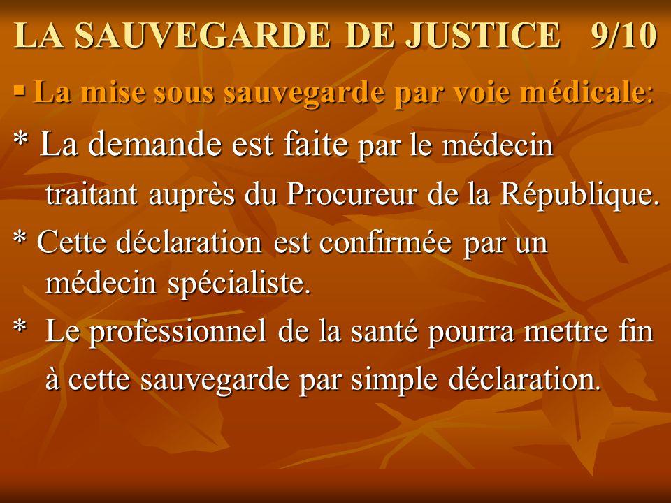 LA SAUVEGARDE DE JUSTICE 9/10 La mise sous sauvegarde par voie médicale: La mise sous sauvegarde par voie médicale: * La demande est faite par le méde