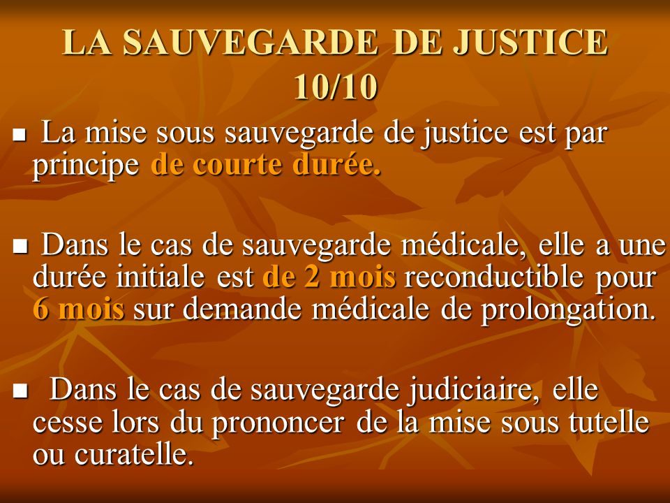 LA SAUVEGARDE DE JUSTICE 10/10 La mise sous sauvegarde de justice est par principe de courte durée. La mise sous sauvegarde de justice est par princip