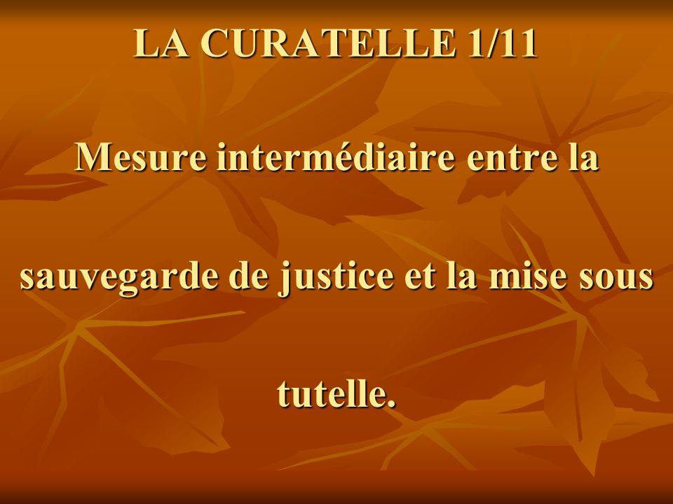 LA CURATELLE 1/11 Mesure intermédiaire entre la sauvegarde de justice et la mise sous tutelle.