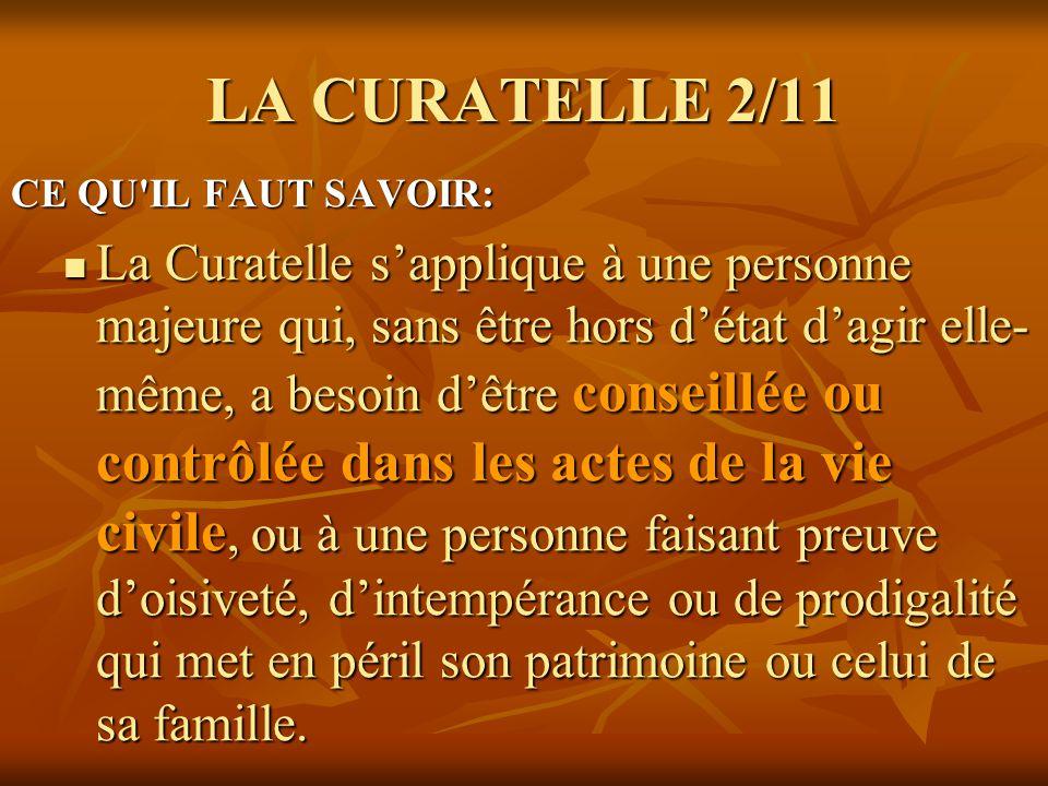 LA CURATELLE 2/11 CE QU'IL FAUT SAVOIR: La Curatelle sapplique à une personne majeure qui, sans être hors détat dagir elle- même, a besoin dêtre conse
