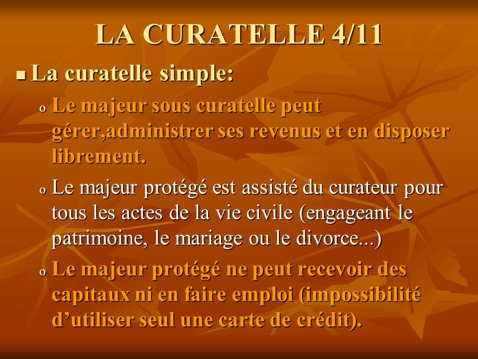 LA CURATELLE 4/11 La curatelle simple: La curatelle simple: o Le majeur sous curatelle peut gérer,administrer ses revenus et en disposer librement. o