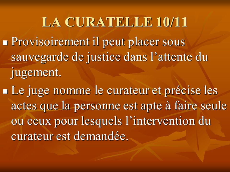 LA CURATELLE 10/11 Provisoirement il peut placer sous sauvegarde de justice dans lattente du jugement. Provisoirement il peut placer sous sauvegarde d