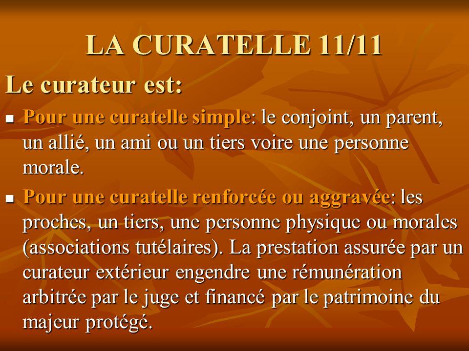 LA CURATELLE 11/11 Le curateur est: Pour une curatelle simple: le conjoint, un parent, un allié, un ami ou un tiers voire une personne morale. Pour un