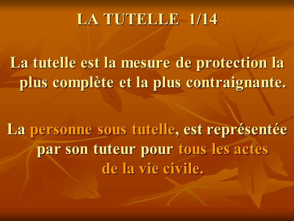 LA TUTELLE 1/14 LA TUTELLE 1/14 La tutelle est la mesure de protection la plus complète et la plus contraignante. La personne sous tutelle, est représ