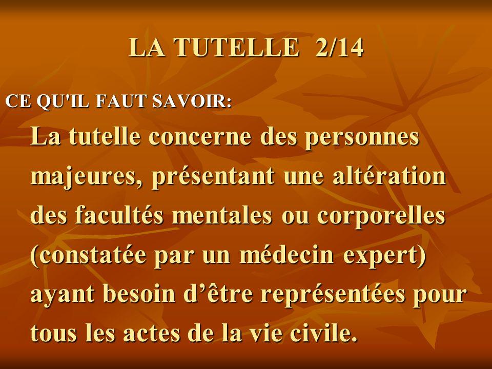 LA TUTELLE 3/14 CE QU IL FAUT SAVOIR: CE QU IL FAUT SAVOIR: Toute personne mise sous tutelle est juridiquement considérée comme Toute personne mise sous tutelle est juridiquement considérée comme « Incapable ».