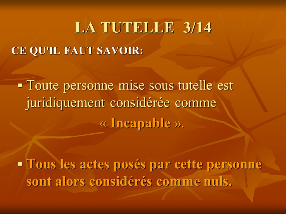 LA TUTELLE 3/14 CE QU'IL FAUT SAVOIR: CE QU'IL FAUT SAVOIR: Toute personne mise sous tutelle est juridiquement considérée comme Toute personne mise so