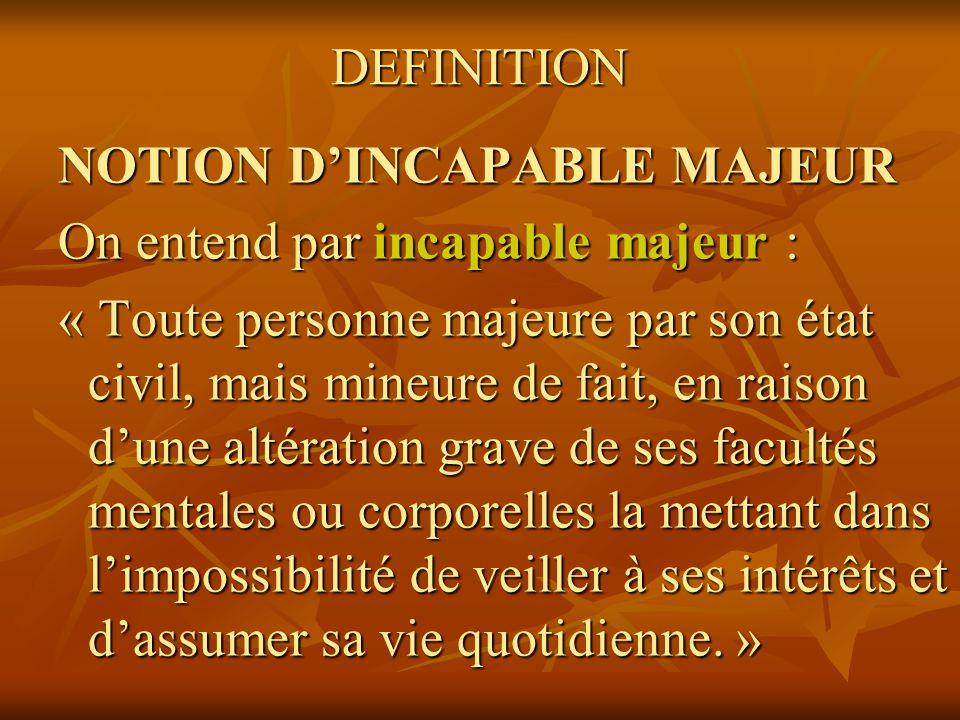 DEFINITION NOTION DINCAPABLE MAJEUR On entend par incapable majeur : « Toute personne majeure par son état civil, mais mineure de fait, en raison dune