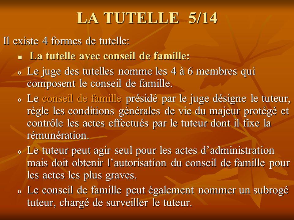 LA TUTELLE 5/14 Il existe 4 formes de tutelle: La tutelle avec conseil de famille: La tutelle avec conseil de famille: o Le juge des tutelles nomme le