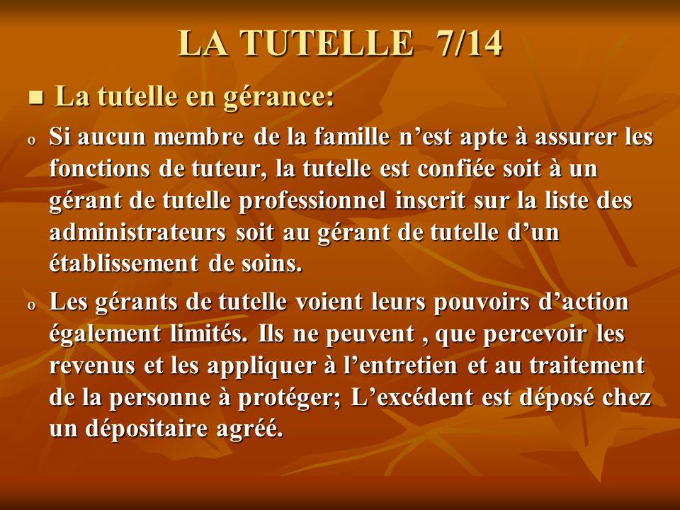 LA TUTELLE 8/14 La tutelle détat: La tutelle détat: o Si aucune personne, dans lentourage familial du majeur, nest en mesure dexercer la charge de tutélaire, cest lEtat qui intervient.